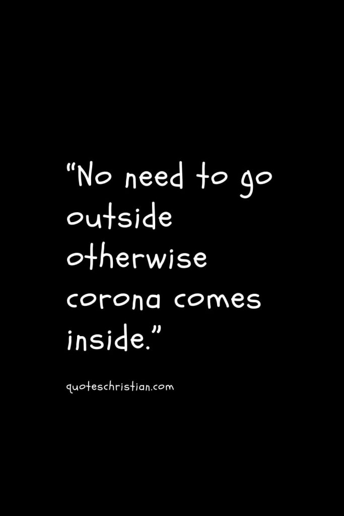 """""""No need to go outside otherwise corona comes inside."""""""