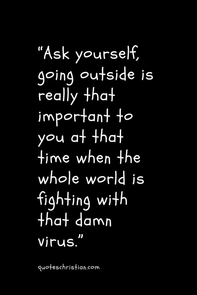"""""""Ask yourself, going outside is really that important to you at that time when the whole world is fighting with that damn virus."""""""