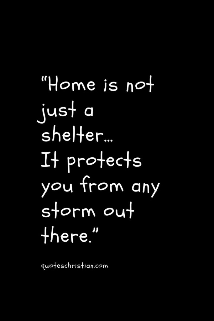 """""""Home is not just a shelter… It protects you from any storm out there."""""""