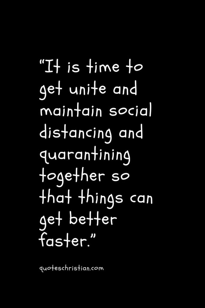 """""""It is time to get unite and maintain social distancing and quarantining together so that things can get better faster."""""""
