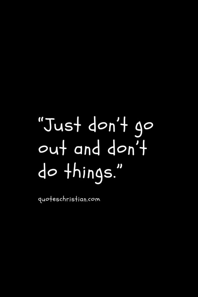 """""""Just don't go out and don't do things."""""""