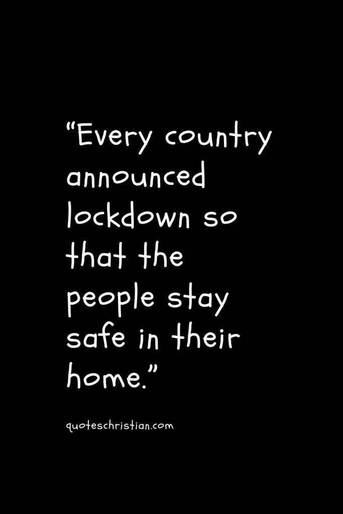 """""""Every country announced lockdown so that the people stay safe in their home."""""""