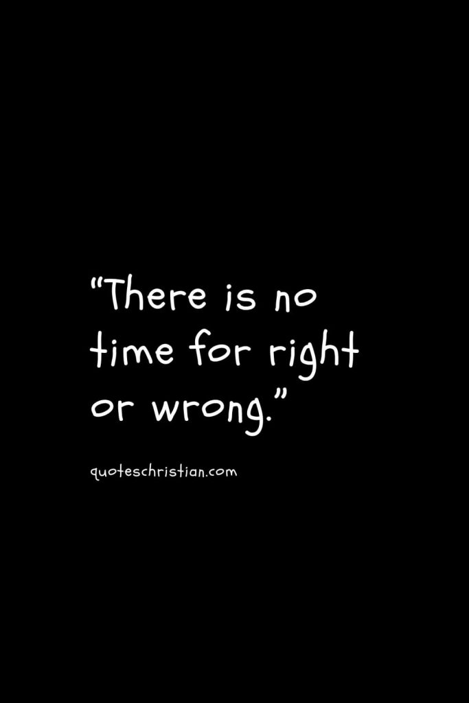 """""""There is no time for right or wrong."""""""