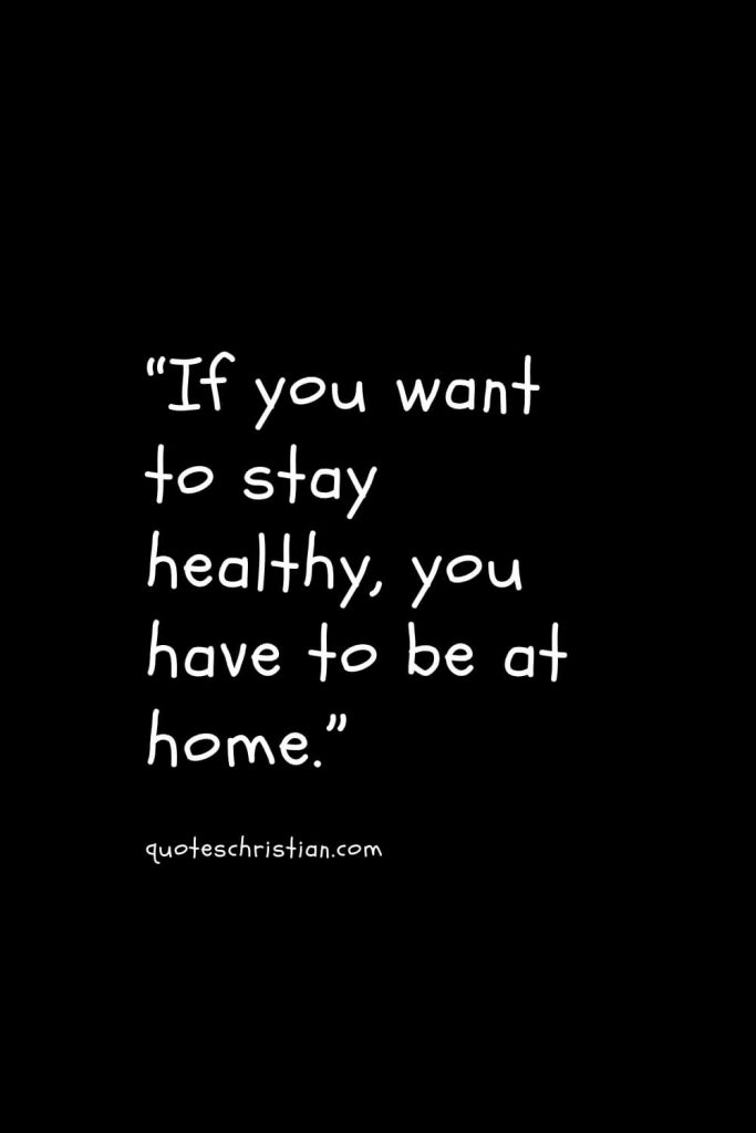"""""""If you want to stay healthy, you have to be at home."""""""