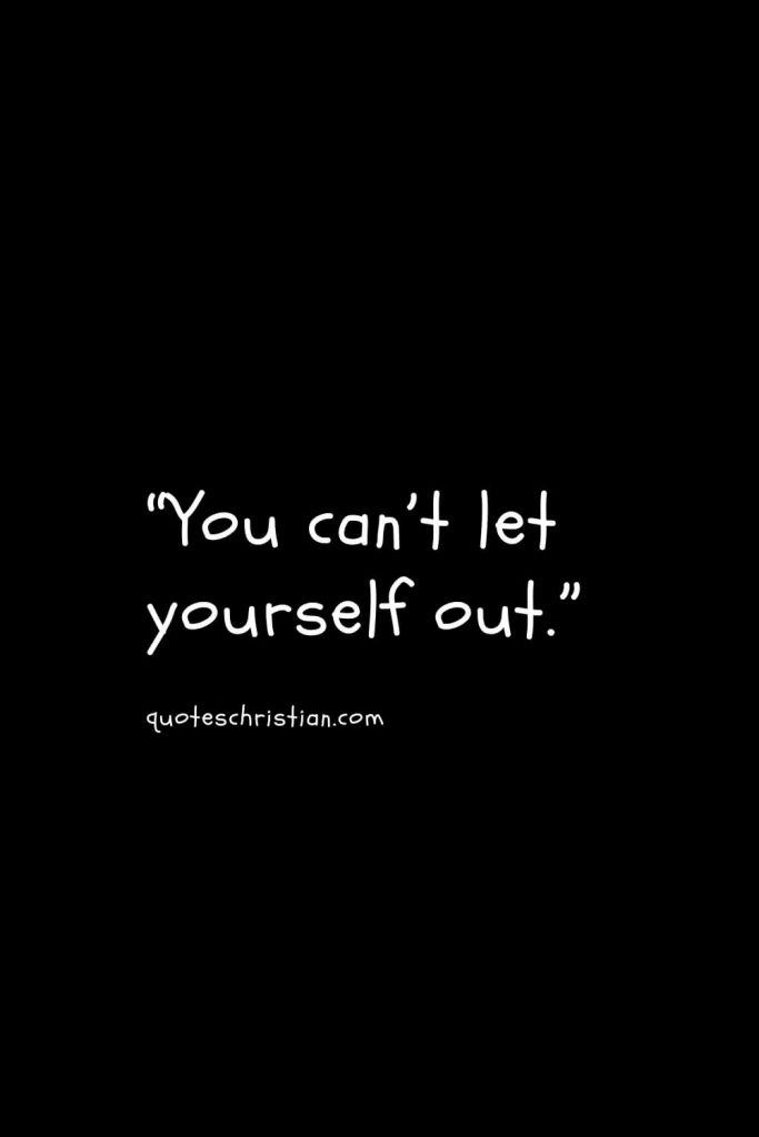 """""""You can't let yourself out."""""""
