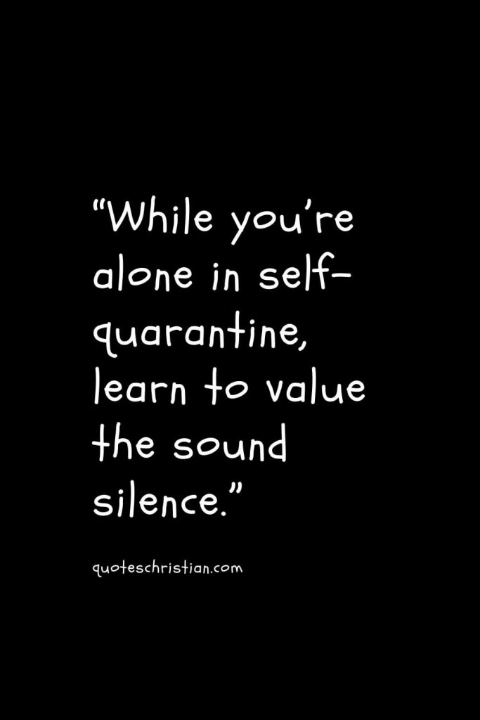 """""""While you're alone in self-quarantine, learn to value the sound silence."""""""
