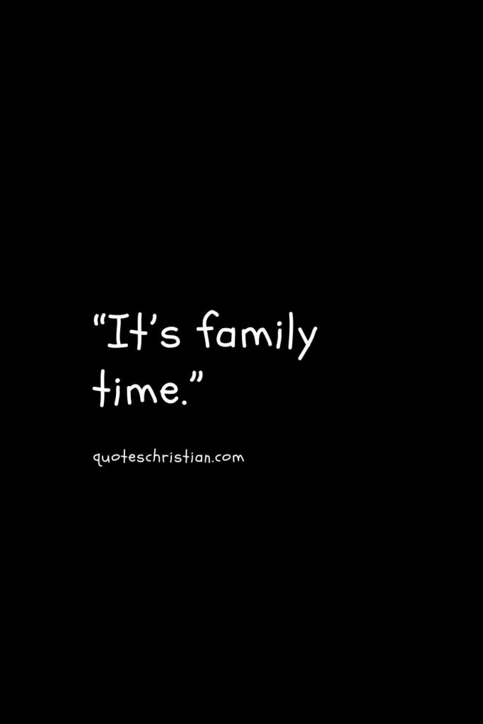 """""""It's family time."""""""