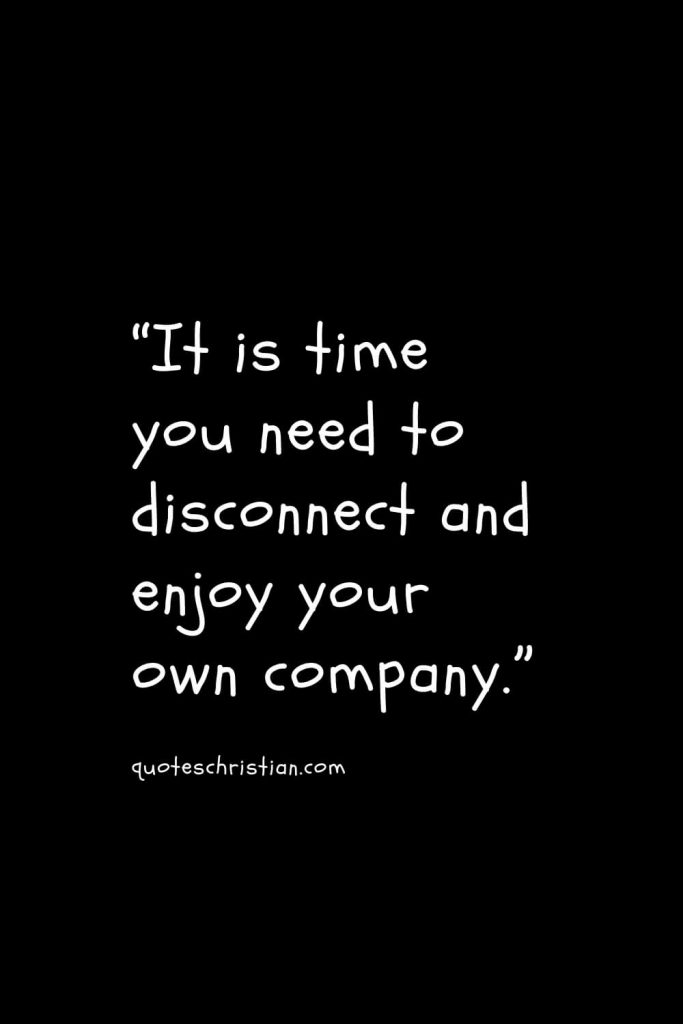 """""""It is time you need to disconnect and enjoy your own company."""""""