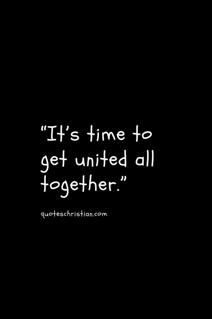 """""""It's time to get united all together."""""""
