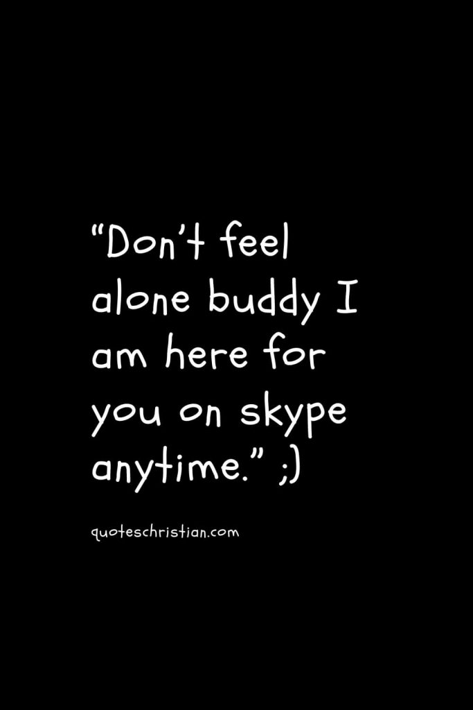 """""""Don't feel alone buddy I am here for you on skype anytime."""""""
