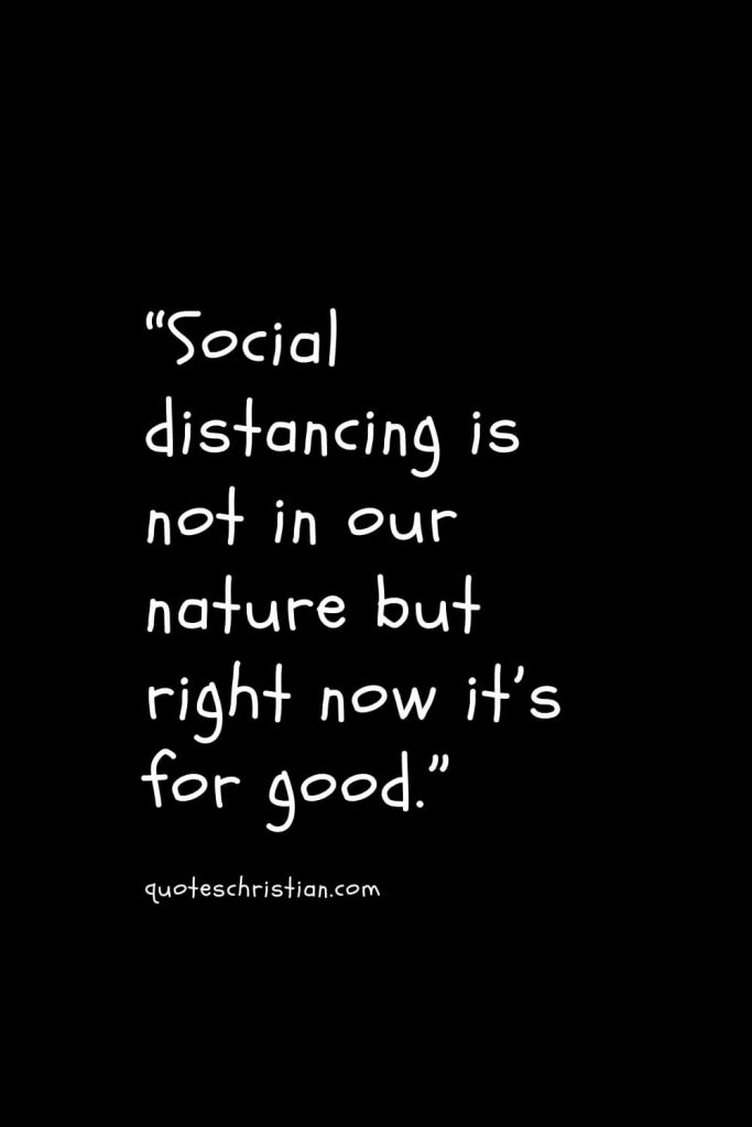 """""""Social distancing is not in our nature but right now it's for good."""""""