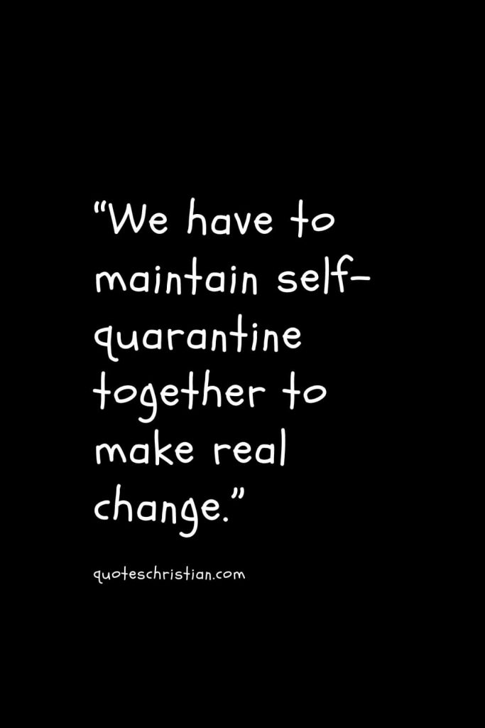 """""""We have to maintain self-quarantine together to make real change."""""""
