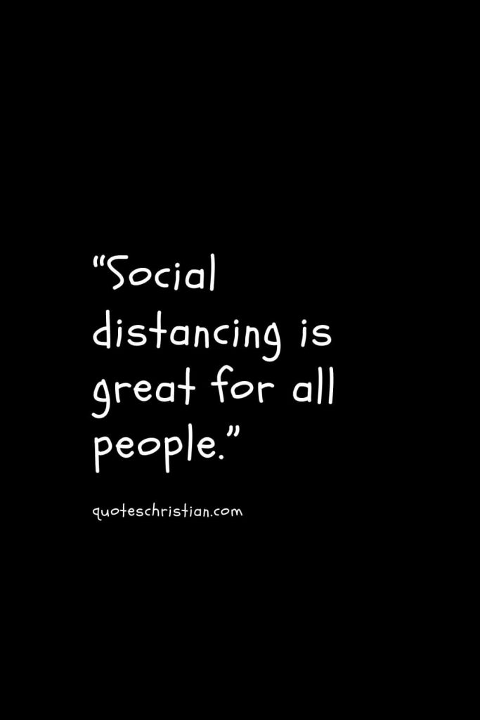"""""""Social distancing is great for all people."""""""