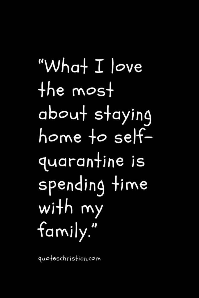 """""""What I love the most about staying home to self-quarantine is spending time with my family."""""""