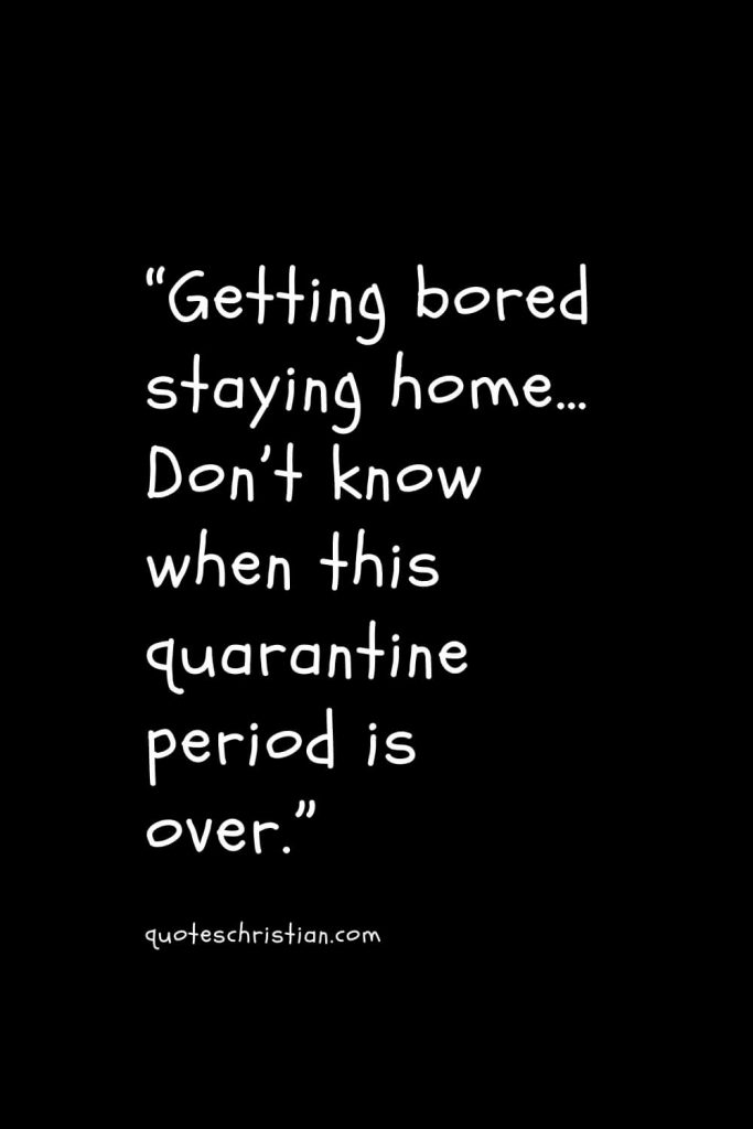 """""""Getting bored staying home… Don't know when this quarantine period is over."""""""