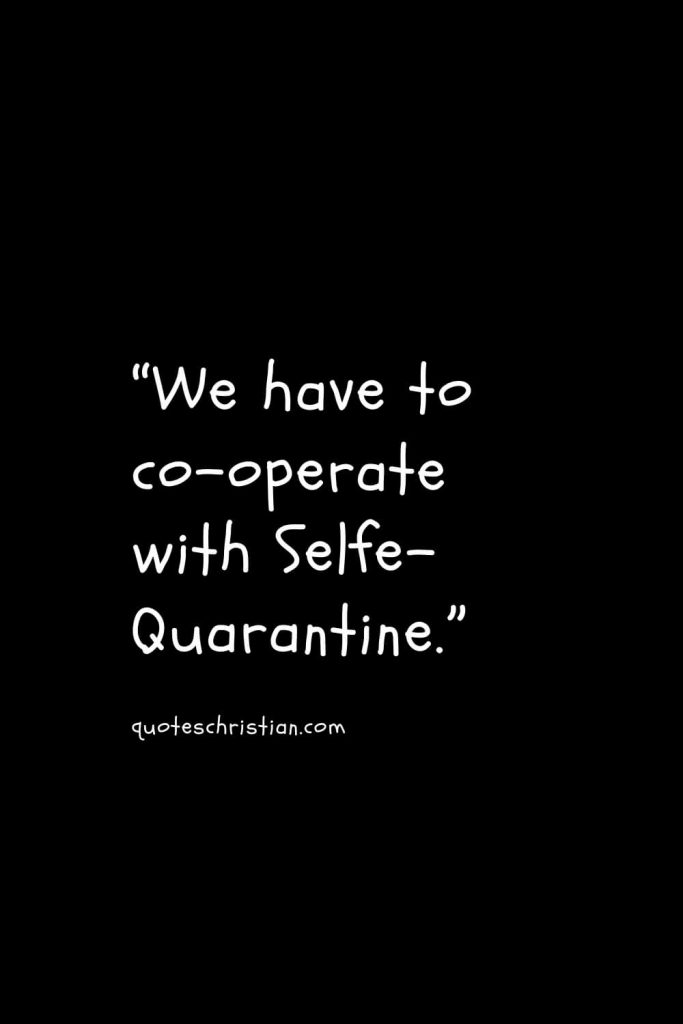 """""""We have to co-operate with Selfe-Quarantine."""""""