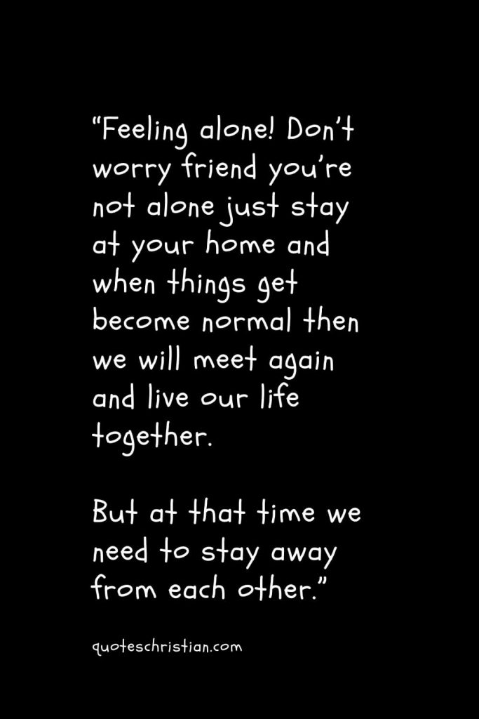 """""""Feeling alone! Don't worry friend you're not alone just stay at your home and when things get become normal then we will meet again and live our life together. But at that time we need to stay away from each other."""""""