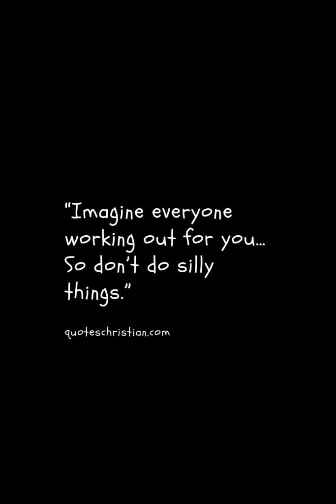 """""""Imagine everyone working out for you… So don't do silly things."""""""