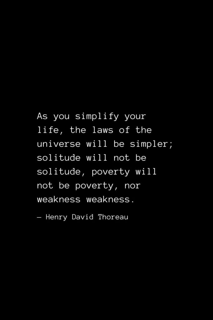 As you simplify your life, the laws of the universe will be simpler; solitude will not be solitude, poverty will not be poverty, nor weakness weakness. — Henry David Thoreau