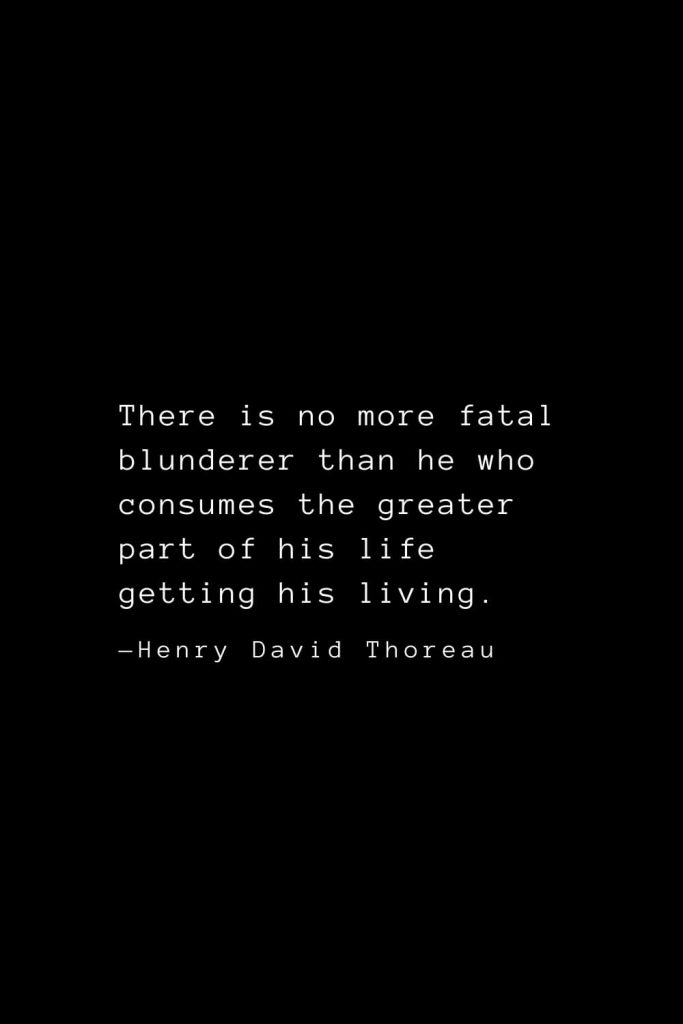 There is no more fatal blunderer than he who consumes the greater part of his life getting his living. — Henry David Thoreau