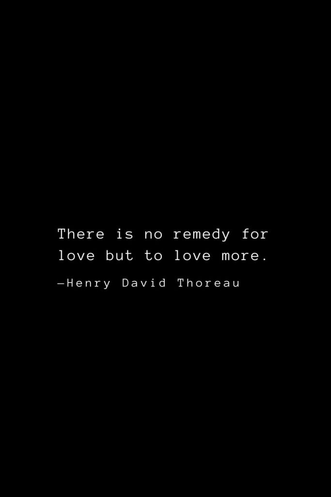 There is no remedy for love but to love more. — Henry David Thoreau