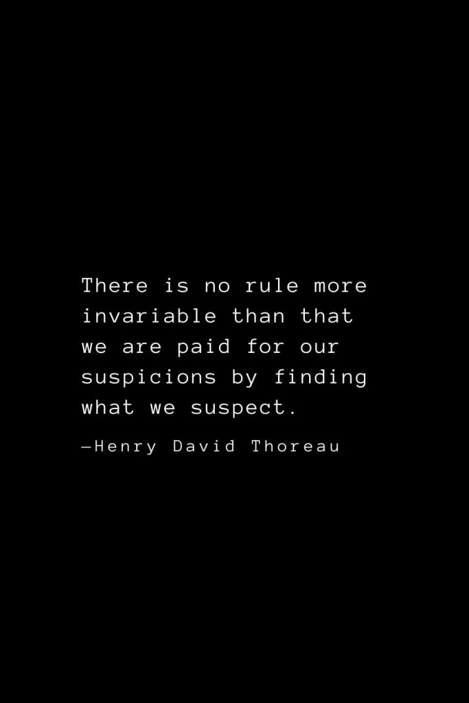 There is no rule more invariable than that we are paid for our suspicions by finding what we suspect. — Henry David Thoreau