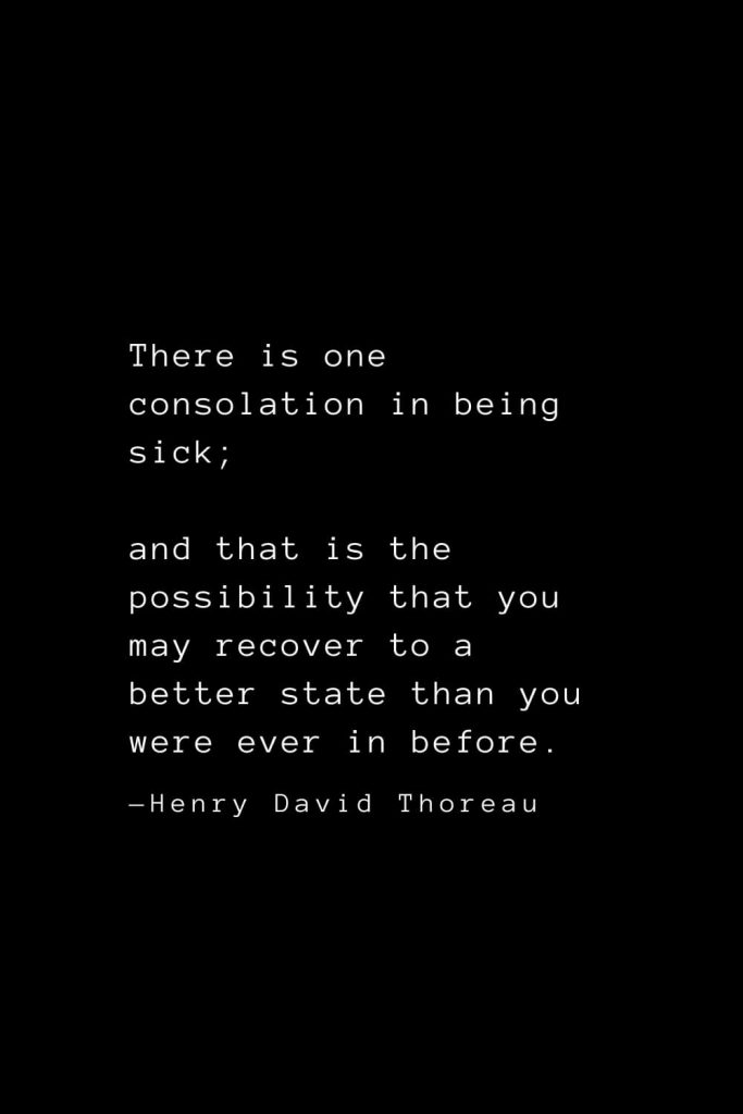 There is one consolation in being sick; and that is the possibility that you may recover to a better state than you were ever in before. — Henry David Thoreau