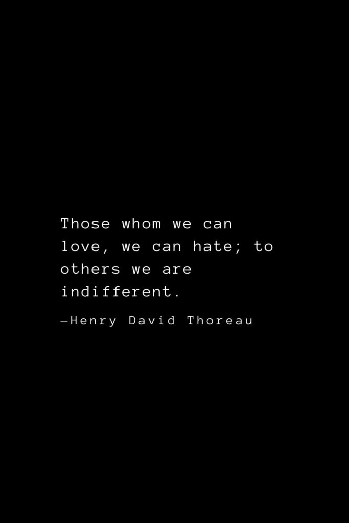 Those whom we can love, we can hate; to others we are indifferent. — Henry David Thoreau