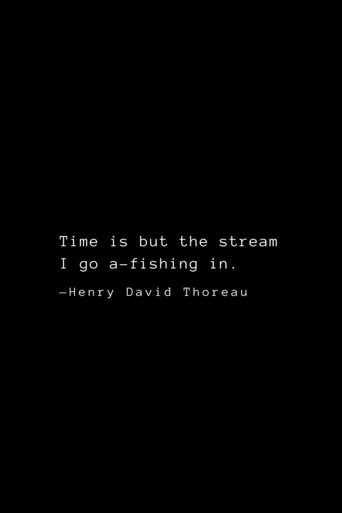 Time is but the stream I go a-fishing in. — Henry David Thoreau