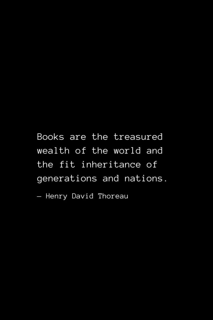 Books are the treasured wealth of the world and the fit inheritance of generations and nations. — Henry David Thoreau