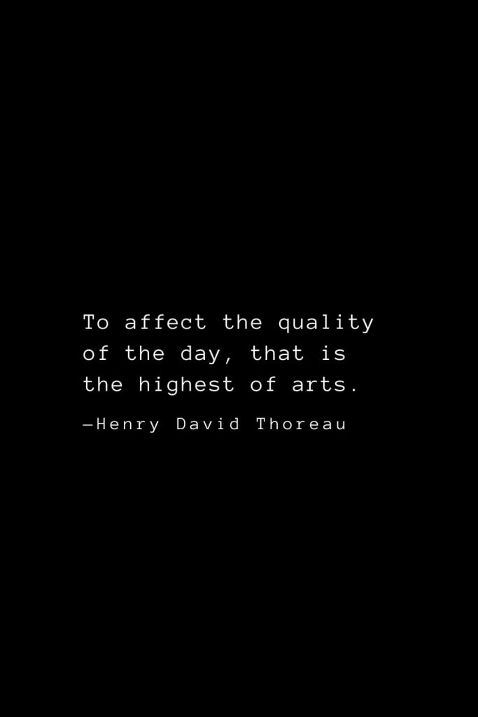 To affect the quality of the day, that is the highest of arts. — Henry David Thoreau