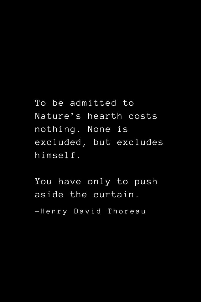 To be admitted to Nature's hearth costs nothing. None is excluded, but excludes himself. You have only to push aside the curtain. — Henry David Thoreau