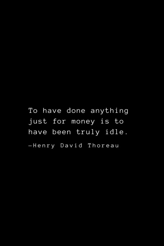 To have done anything just for money is to have been truly idle. — Henry David Thoreau