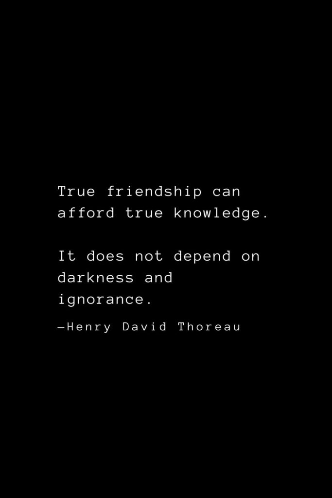 True friendship can afford true knowledge. It does not depend on darkness and ignorance. — Henry David Thoreau
