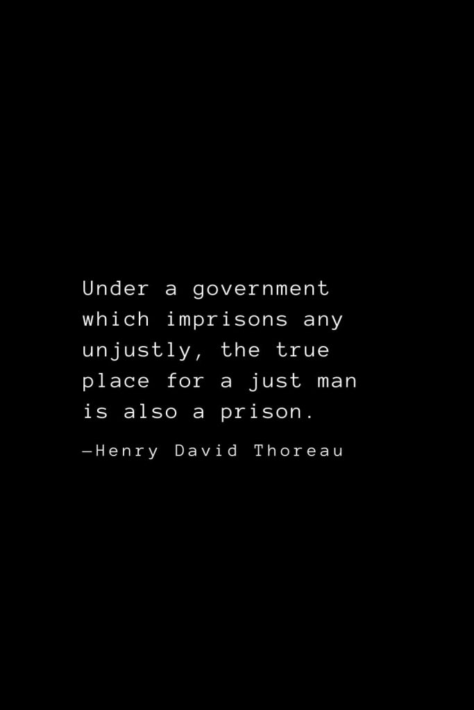 Under a government which imprisons any unjustly, the true place for a just man is also a prison. — Henry David Thoreau