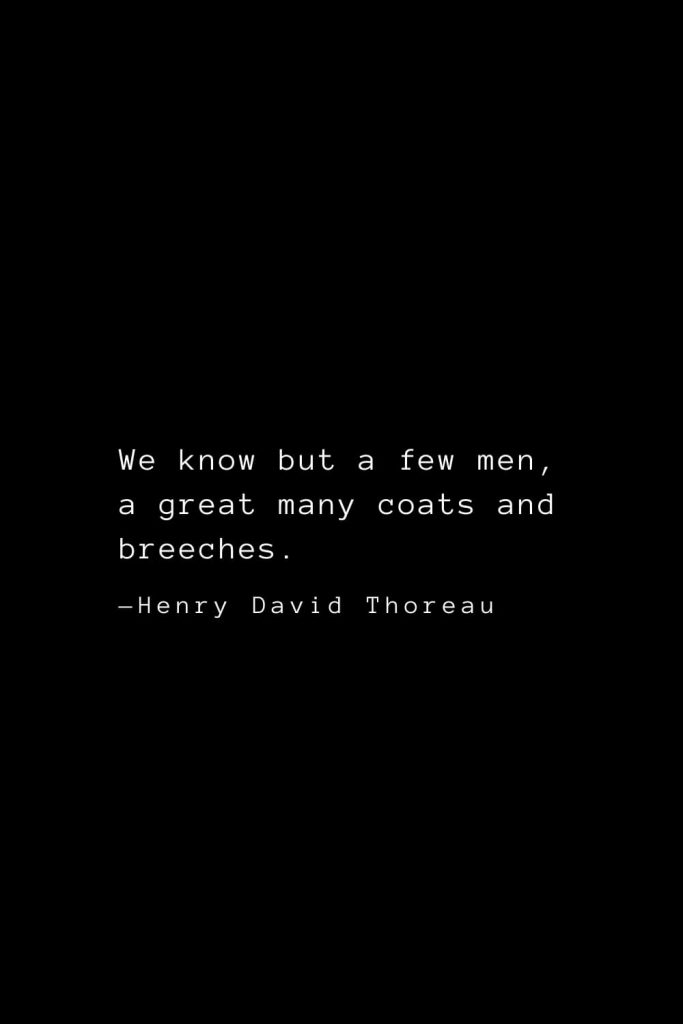 We know but a few men, a great many coats and breeches. — Henry David Thoreau