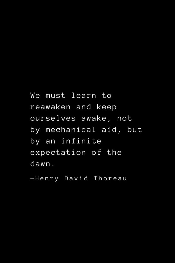 We must learn to reawaken and keep ourselves awake, not by mechanical aid, but by an infinite expectation of the dawn. — Henry David Thoreau