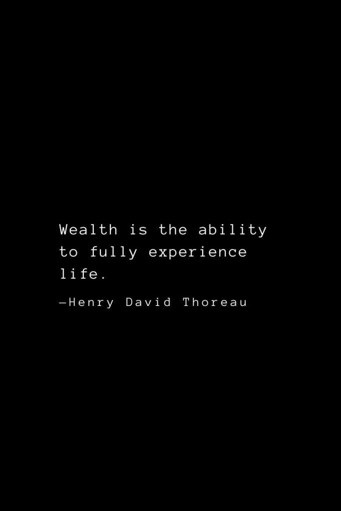 Wealth is the ability to fully experience life. — Henry David Thoreau