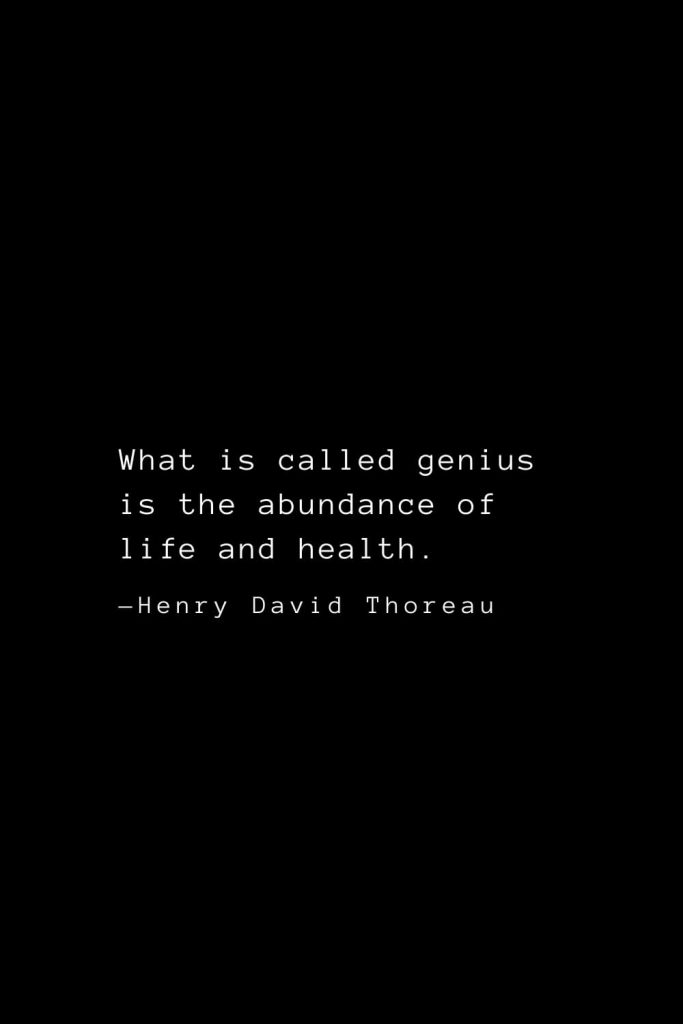 What is called genius is the abundance of life and health. — Henry David Thoreau