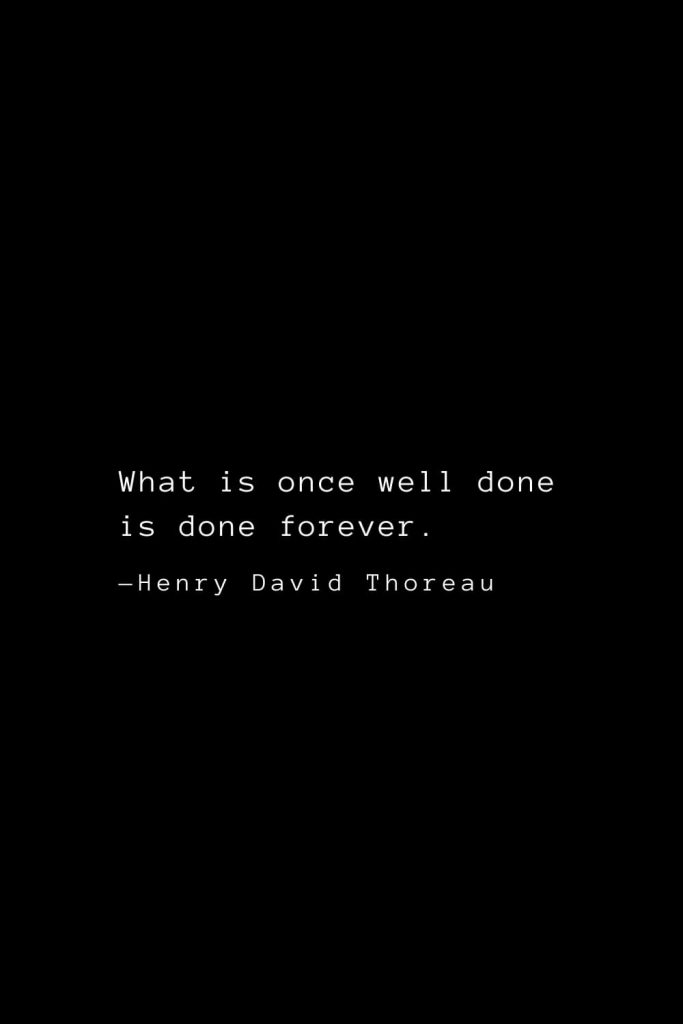 What is once well done is done forever. — Henry David Thoreau