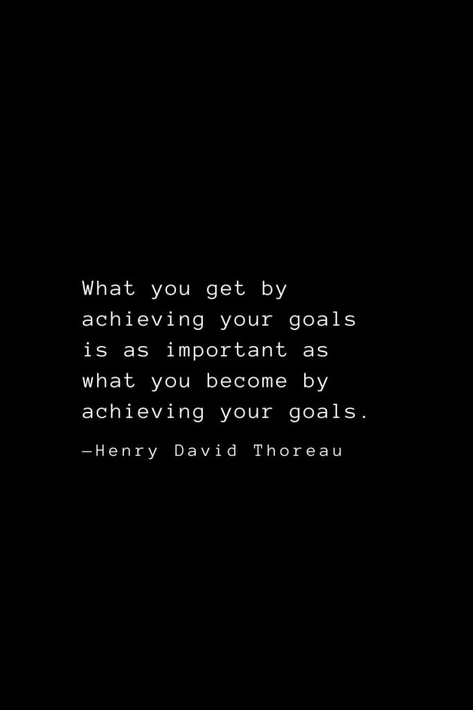 What you get by achieving your goals is as important as what you become by achieving your goals. — Henry David Thoreau