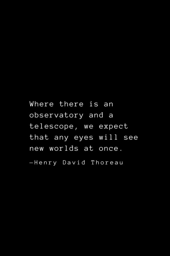 Where there is an observatory and a telescope, we expect that any eyes will see new worlds at once. — Henry David Thoreau