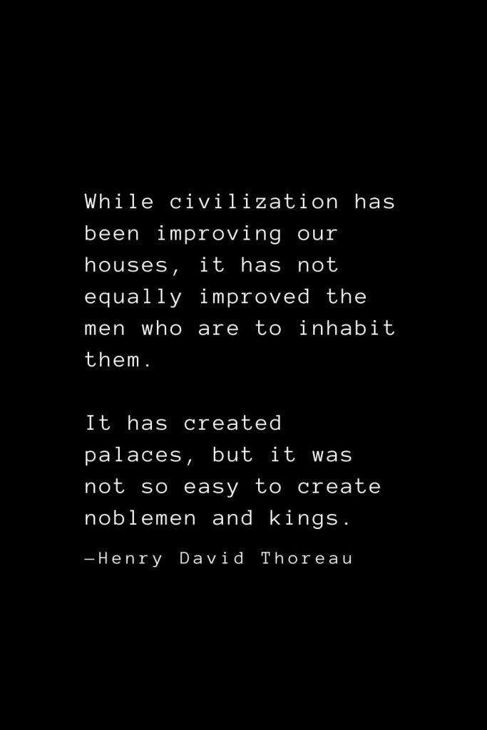 While civilization has been improving our houses, it has not equally improved the men who are to inhabit them. It has created palaces, but it was not so easy to create noblemen and kings. — Henry David Thoreau
