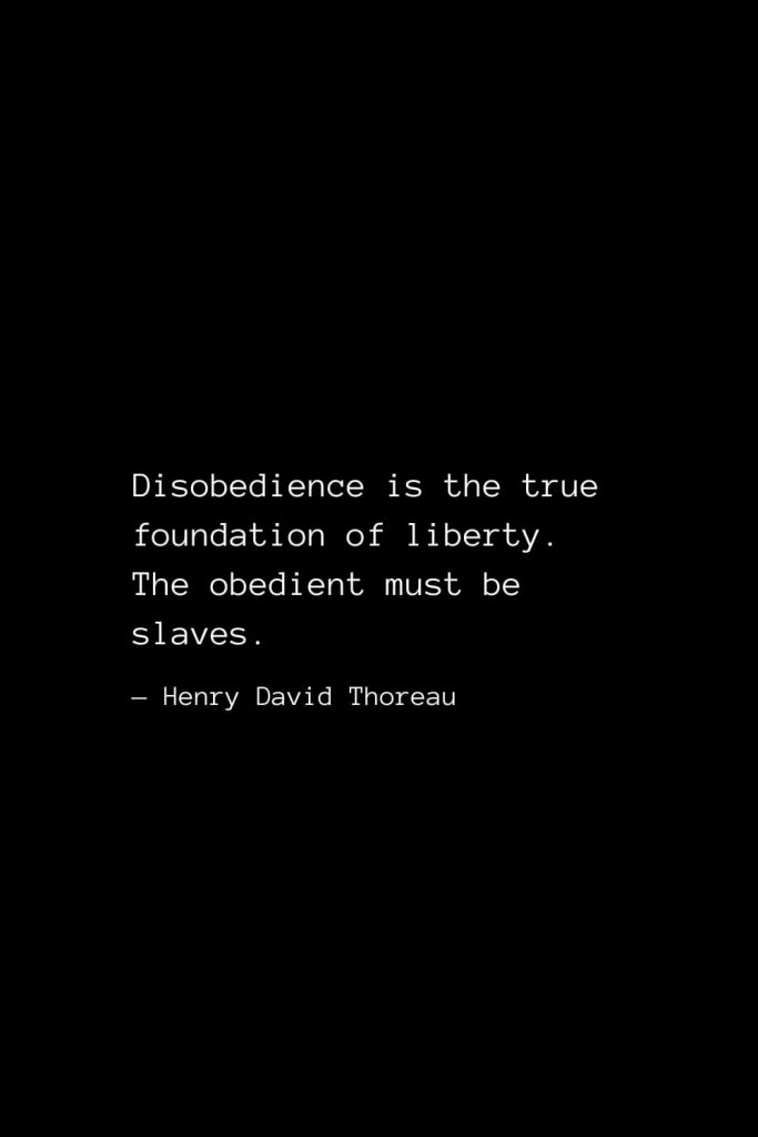 Disobedience is the true foundation of liberty. The obedient must be slaves. — Henry David Thoreau