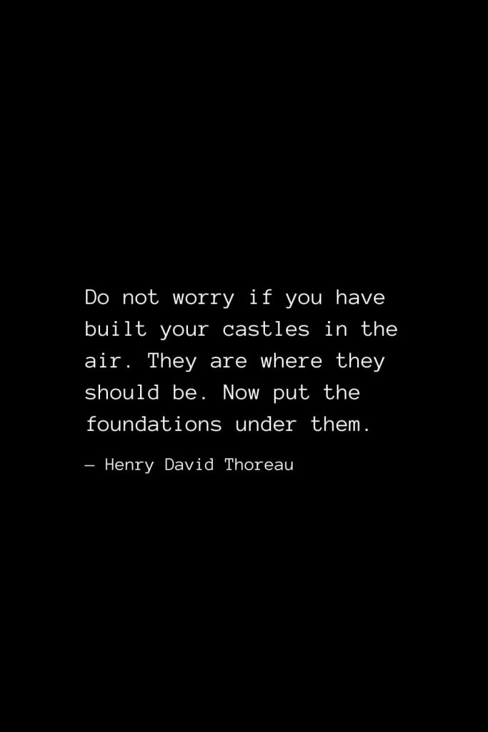 Do not worry if you have built your castles in the air. They are where they should be. Now put the foundations under them. — Henry David Thoreau