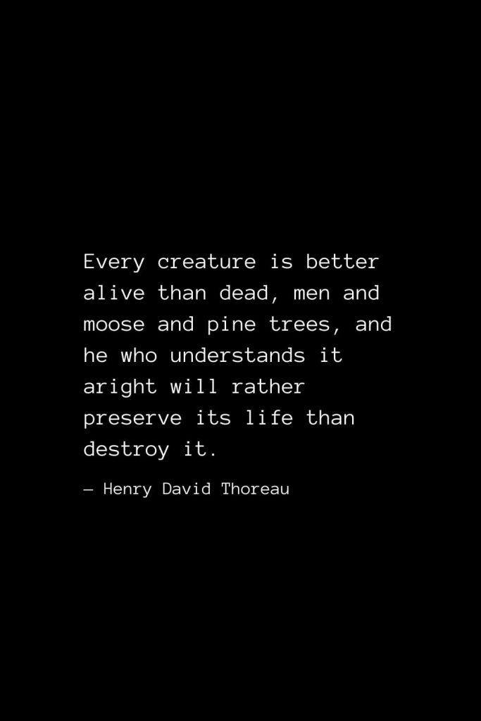 Every creature is better alive than dead, men and moose and pine trees, and he who understands it aright will rather preserve its life than destroy it. — Henry David Thoreau