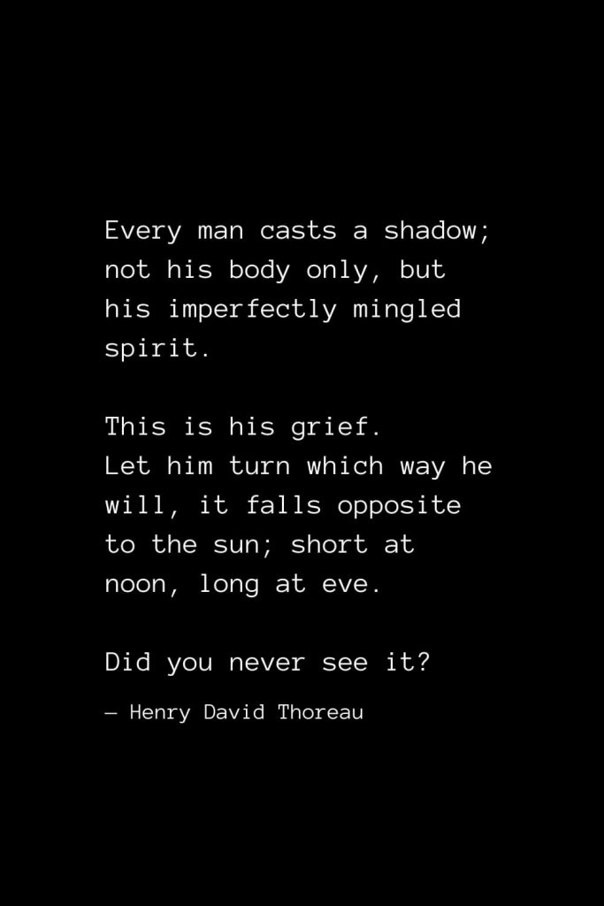 Every man casts a shadow; not his body only, but his imperfectly mingled spirit. This is his grief. Let him turn which way he will, it falls opposite to the sun; short at noon, long at eve. Did you never see it? — Henry David Thoreau