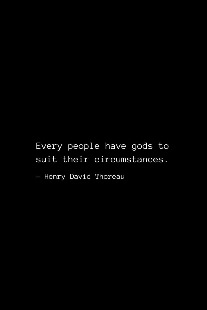 Every people have gods to suit their circumstances. — Henry David Thoreau