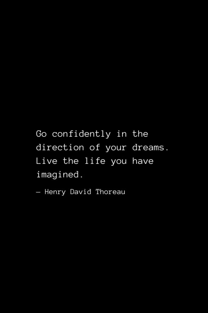 Go confidently in the direction of your dreams. Live the life you have imagined. — Henry David Thoreau