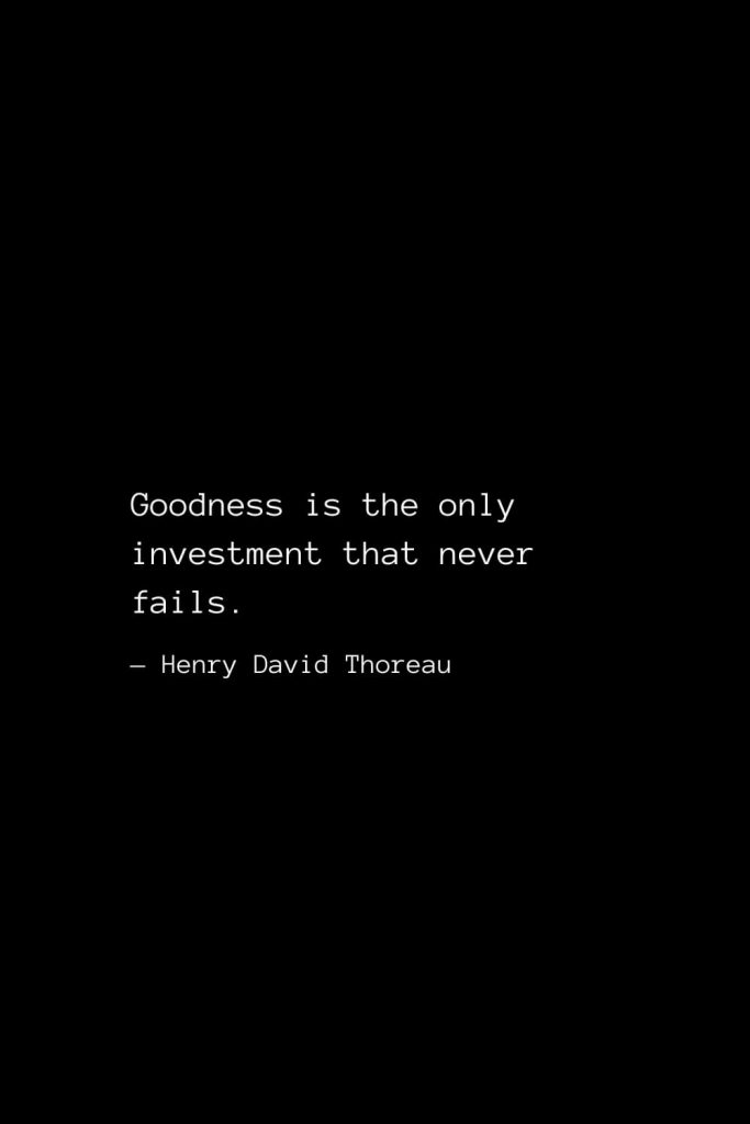 Goodness is the only investment that never fails. — Henry David Thoreau
